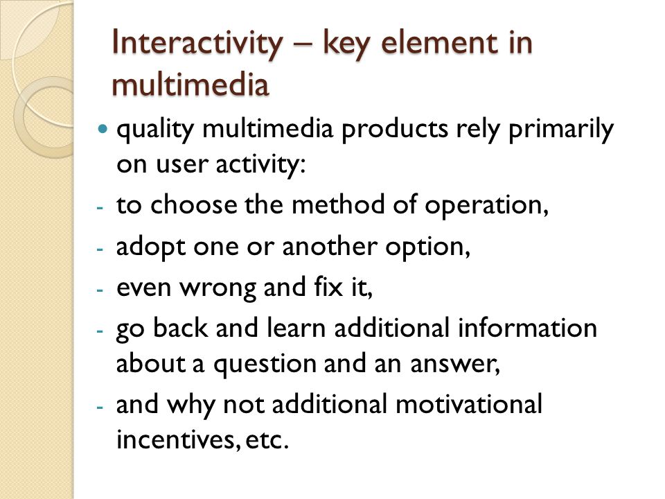 Interactivity – key element in multimedia quality multimedia products rely primarily on user activity: - to choose the method of operation, - adopt one or another option, - even wrong and fix it, - go back and learn additional information about a question and an answer, - and why not additional motivational incentives, etc.