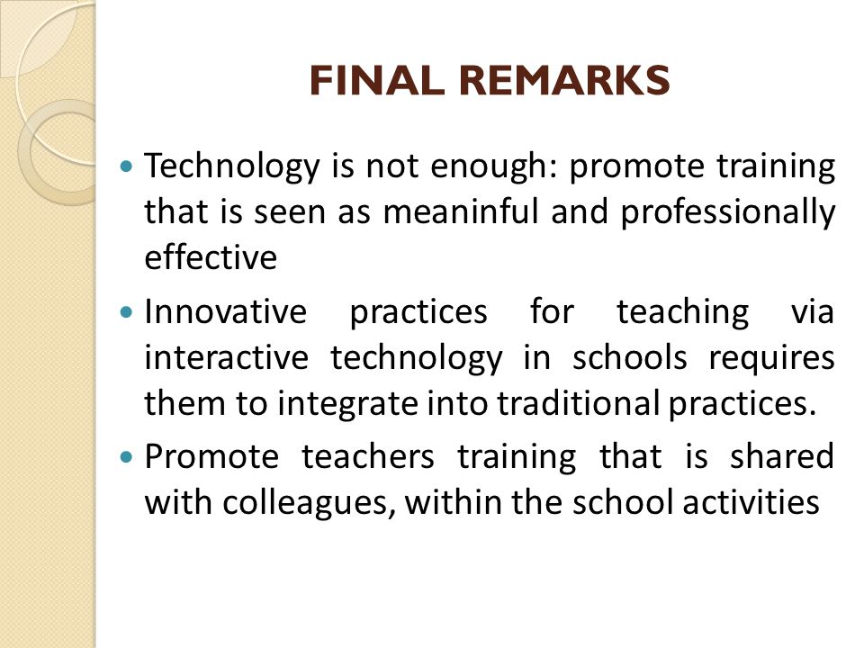 FINAL REMARKS Technology is not enough: promote training that is seen as meaninful and professionally effective Innovative practices for teaching via interactive technology in schools requires them to integrate into traditional practices.