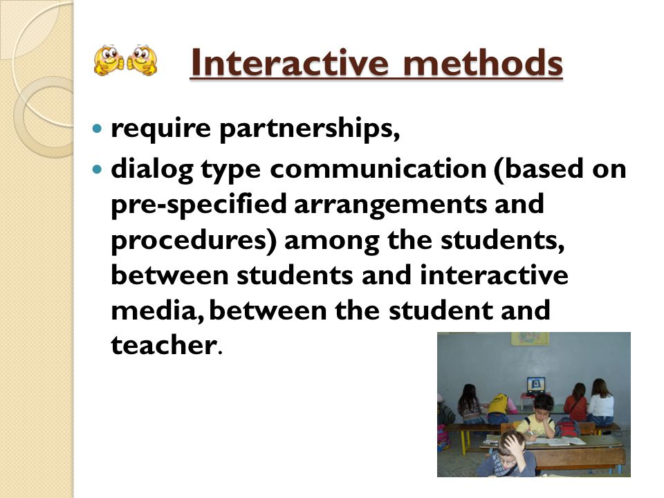 Interactive methods require partnerships, dialog type communication (based on pre-specified arrangements and procedures) among the students, between students and interactive media, between the student and teacher.