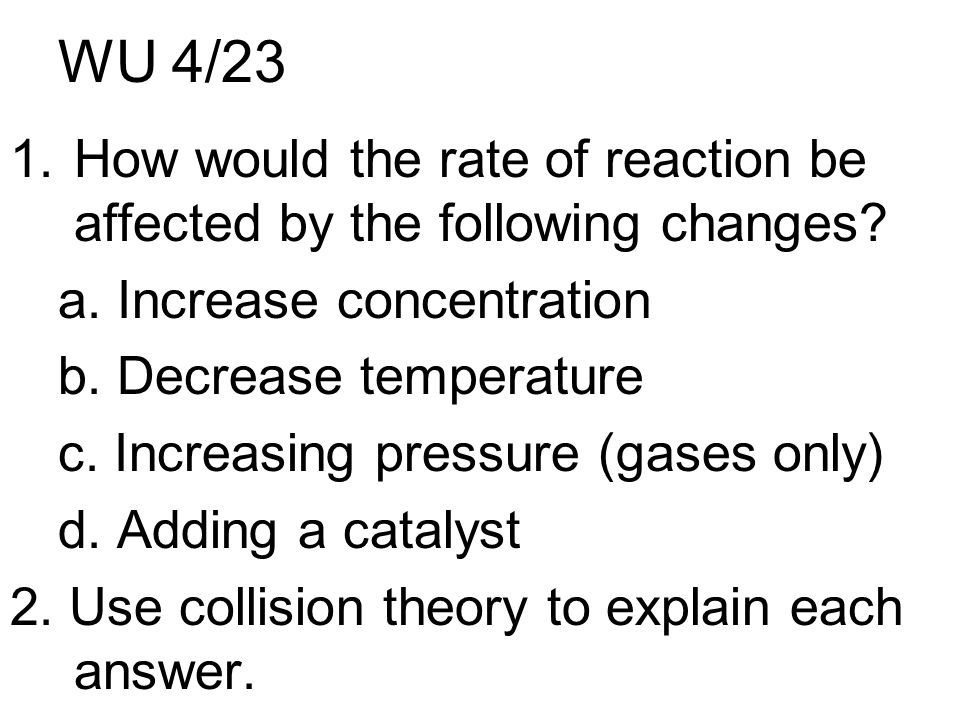 WU 4/23 1.How would the rate of reaction be affected by the following changes.