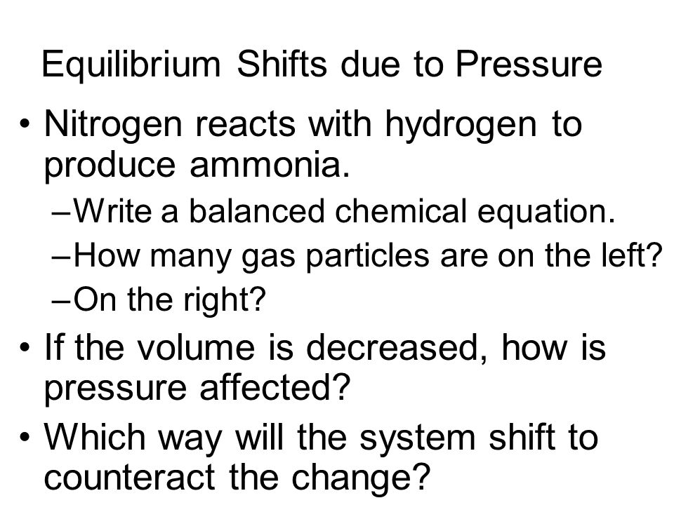 Equilibrium Shifts due to Pressure Nitrogen reacts with hydrogen to produce ammonia. –Write a balanced chemical equation. –How many gas particles are