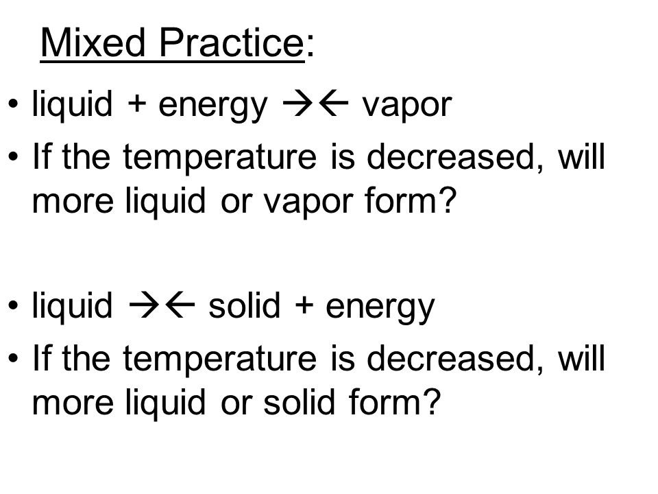 Mixed Practice: liquid + energy  vapor If the temperature is decreased, will more liquid or vapor form? liquid  solid + energy If the temperature