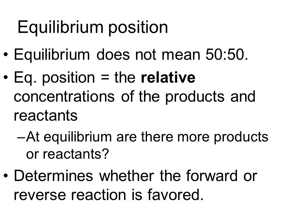 Equilibrium position Equilibrium does not mean 50:50. Eq. position = the relative concentrations of the products and reactants –At equilibrium are the