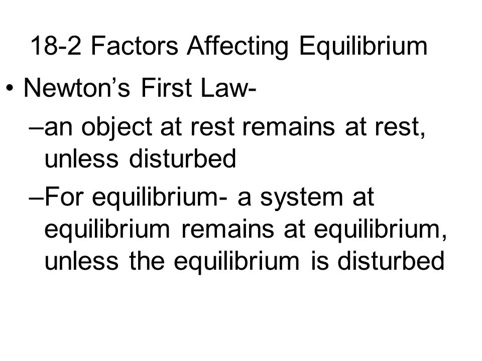 18-2 Factors Affecting Equilibrium If disturbed, the system will move to counteract the disturbance.