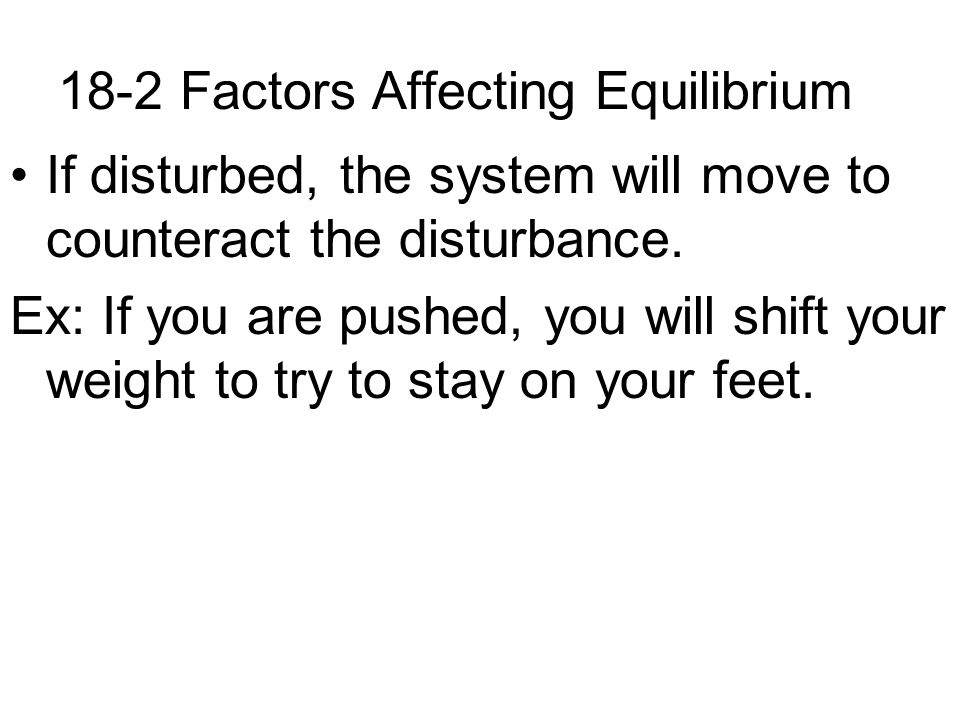 18-2 Factors Affecting Equilibrium If disturbed, the system will move to counteract the disturbance. Ex: If you are pushed, you will shift your weight