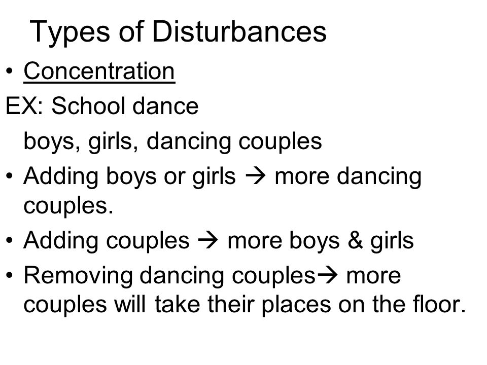 Types of Disturbances Concentration EX: School dance boys, girls, dancing couples Adding boys or girls  more dancing couples.