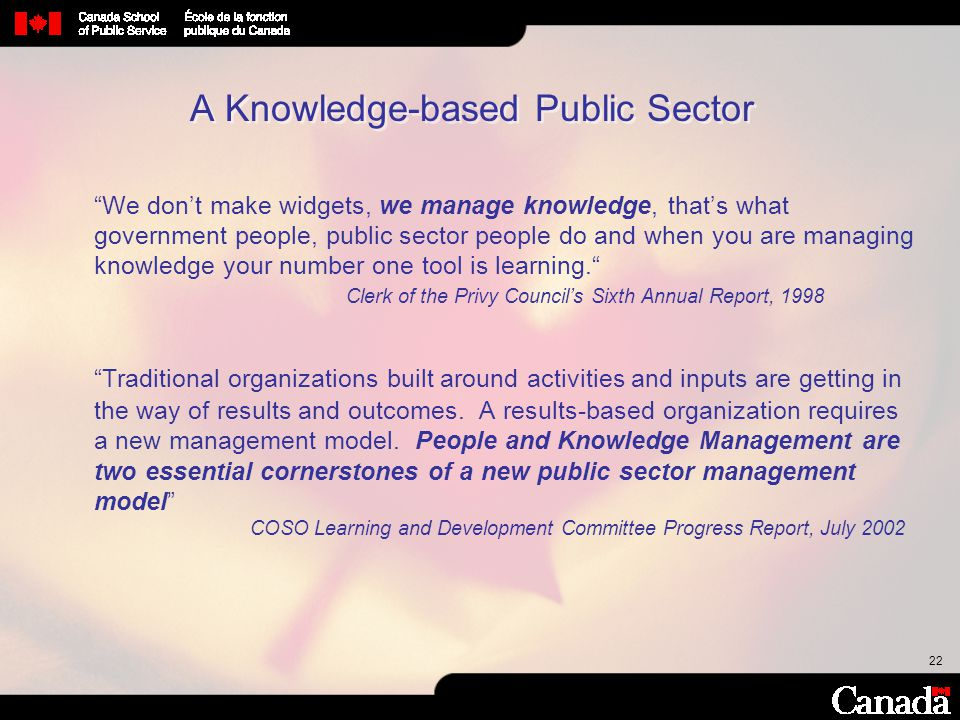 """22 """"We don't make widgets, we manage knowledge, that's what government people, public sector people do and when you are managing knowledge your number"""