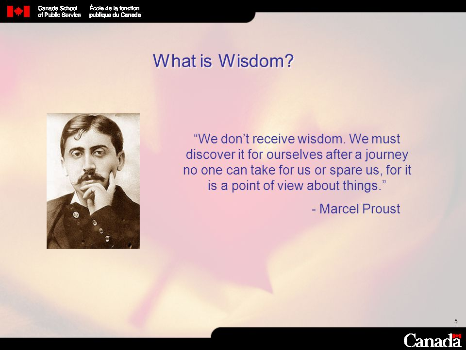 """5 5 What is Wisdom? """"We don't receive wisdom. We must discover it for ourselves after a journey no one can take for us or spare us, for it is a point"""