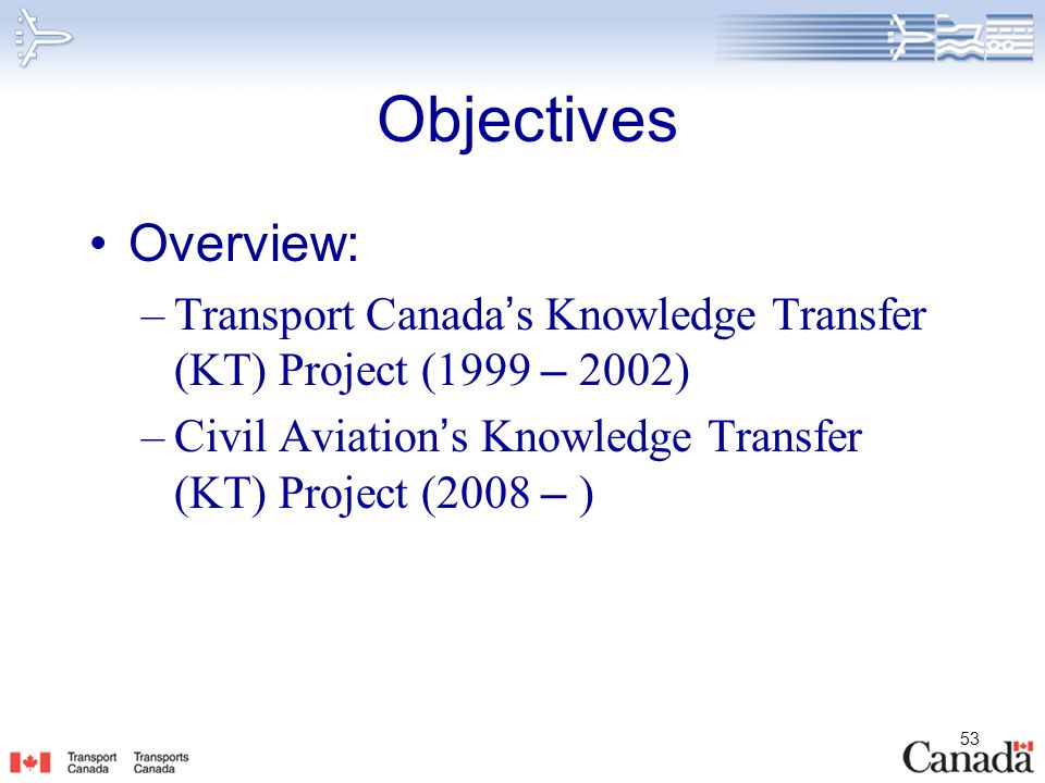 53 Objectives Overview: –Transport Canada ' s Knowledge Transfer (KT) Project (1999 – 2002) –Civil Aviation ' s Knowledge Transfer (KT) Project (2008