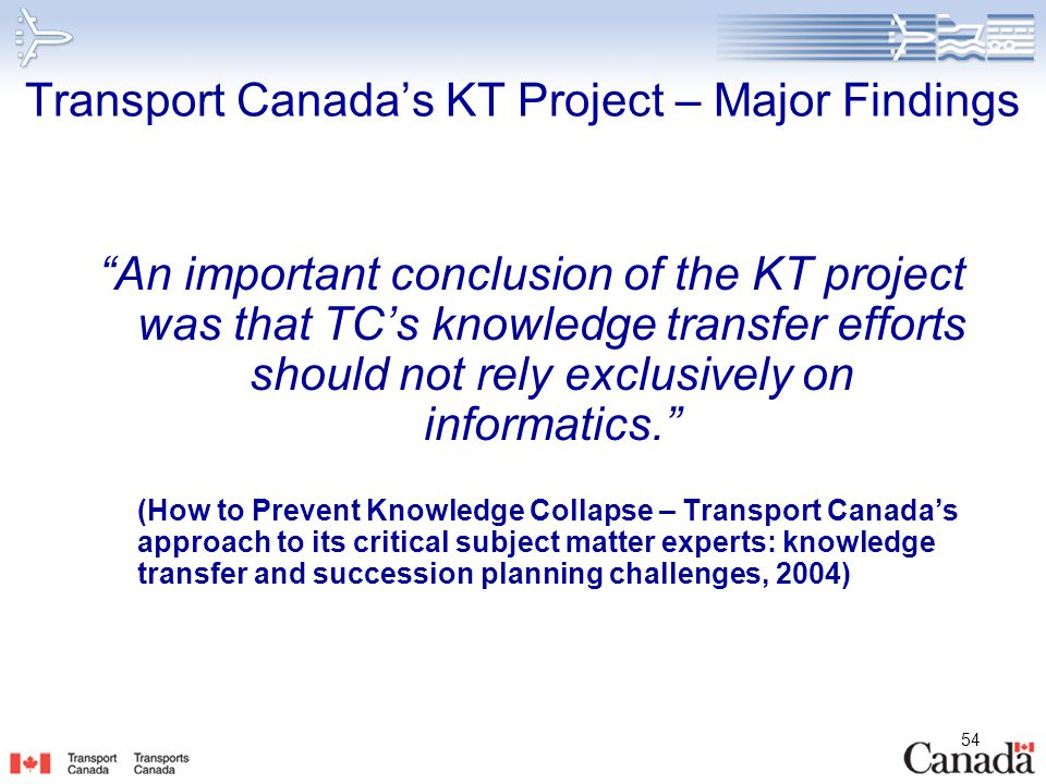 """54 Transport Canada's KT Project – Major Findings """"An important conclusion of the KT project was that TC's knowledge transfer efforts should not rely"""