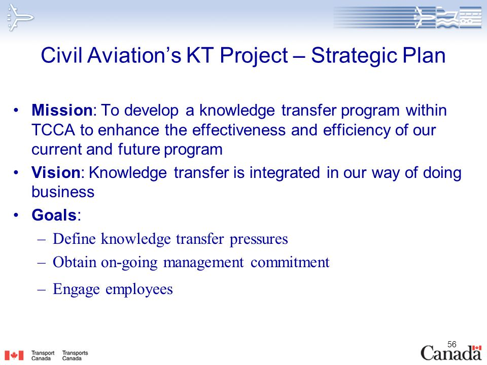 56 Civil Aviation's KT Project – Strategic Plan Mission: To develop a knowledge transfer program within TCCA to enhance the effectiveness and efficien