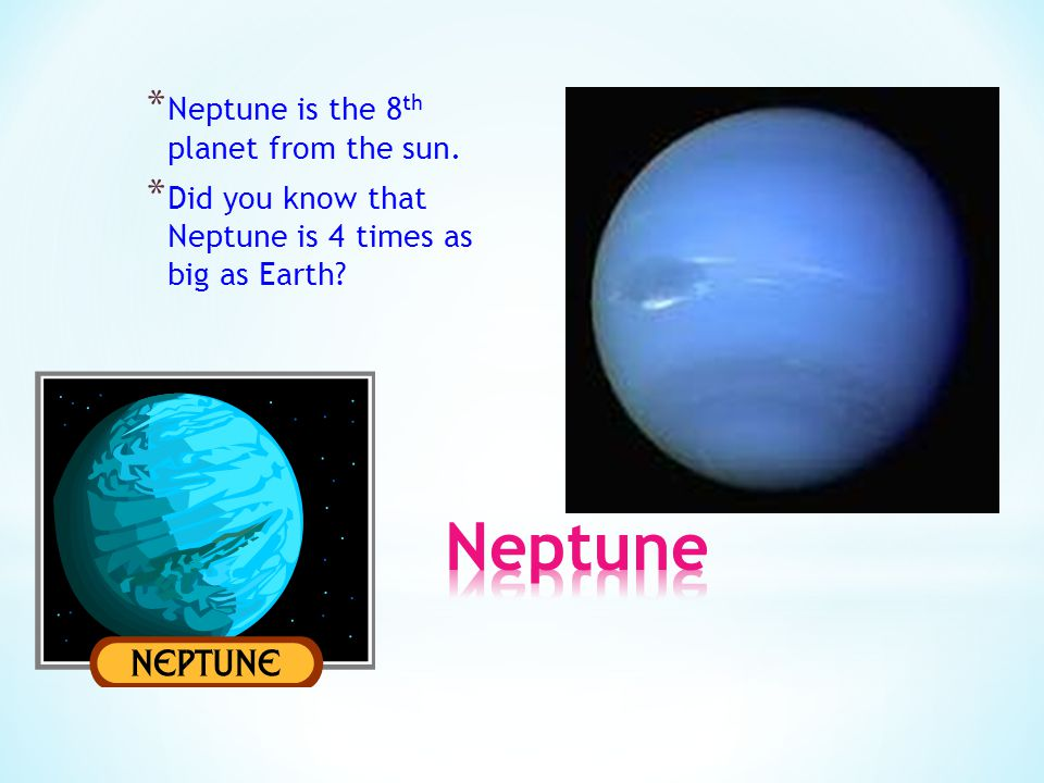 * Neptune is the 8 th planet from the sun. * Did you know that Neptune is 4 times as big as Earth?