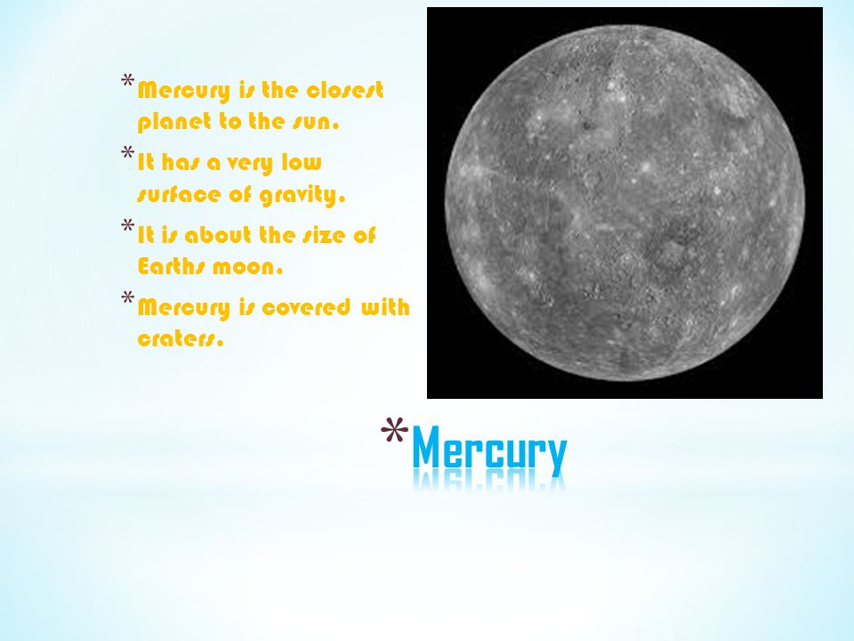 * Mercury is the closest planet to the sun. * It has a very low surface of gravity. * It is about the size of Earths moon. * Mercury is covered with c
