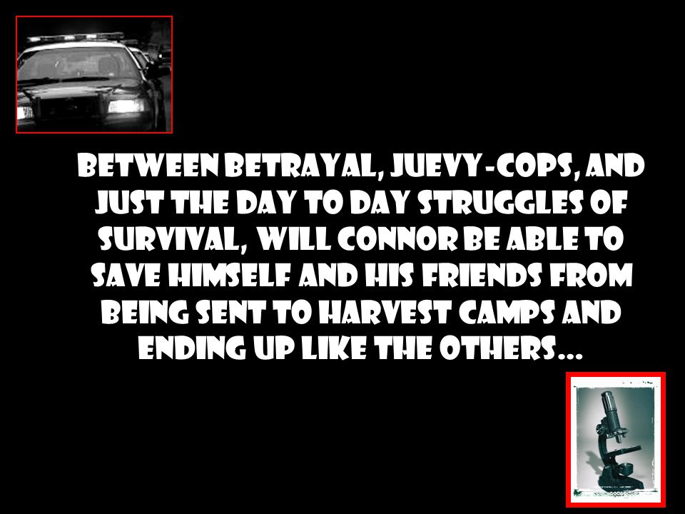 Between Betrayal, Juevy-cops, and just the day to day struggles of survival, will Connor be able to save himself and his friends from being sent to Harvest Camps and ending up like the others…