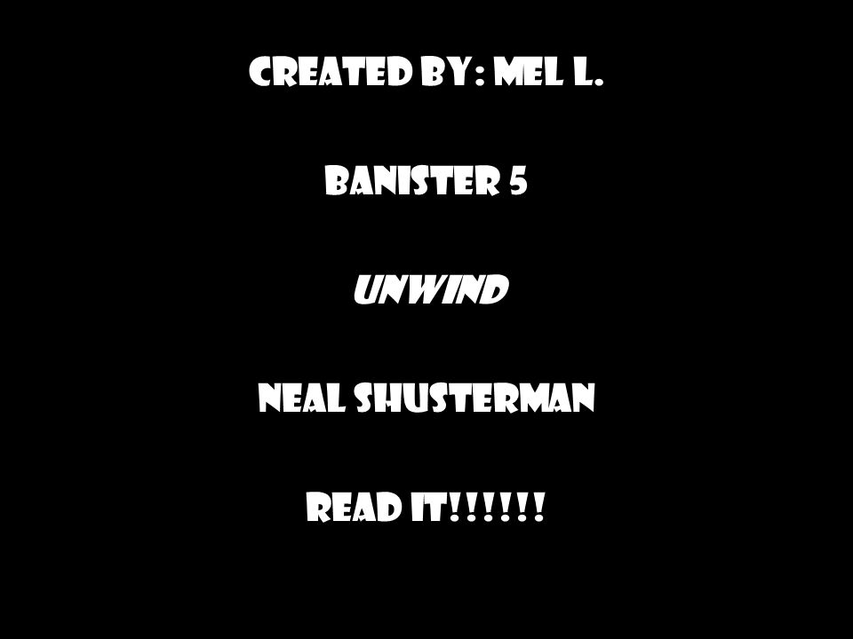 Created by: Mel L. Banister 5 Unwind Neal Shusterman Read it!!!!!!