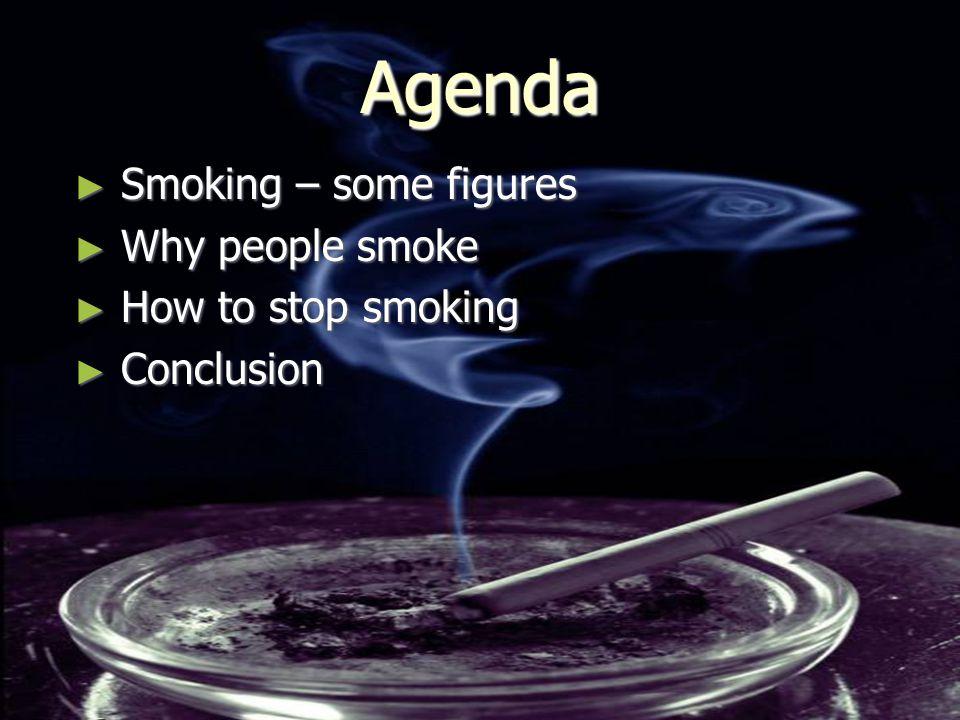 Agenda ► Smoking – some figures ► Why people smoke ► How to stop smoking ► Conclusion