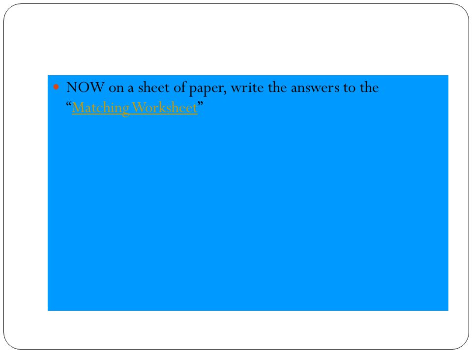 NOW on a sheet of paper, write the answers to the Matching Worksheet Matching Worksheet