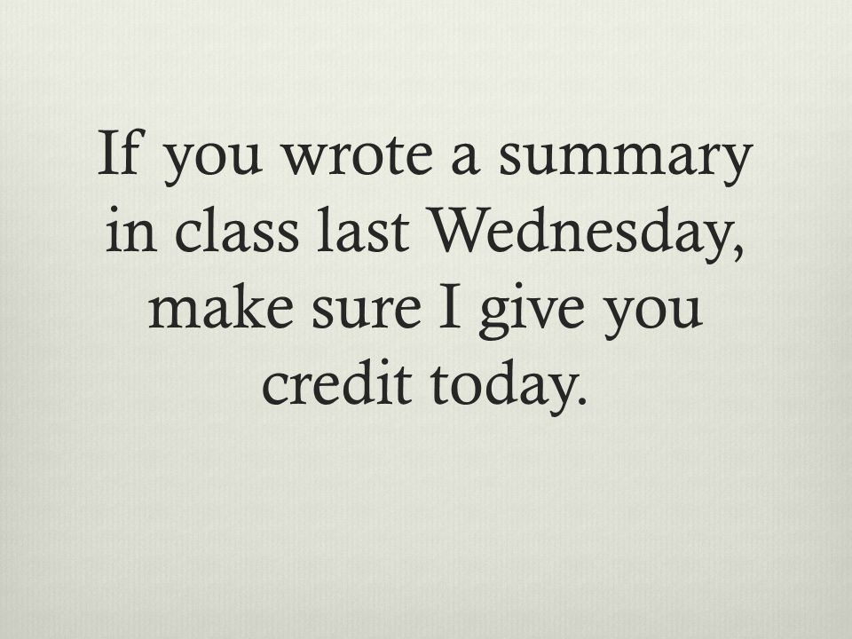 If you wrote a summary in class last Wednesday, make sure I give you credit today.