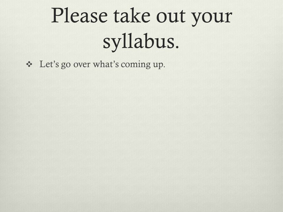Please take out your syllabus.  Let's go over what's coming up.