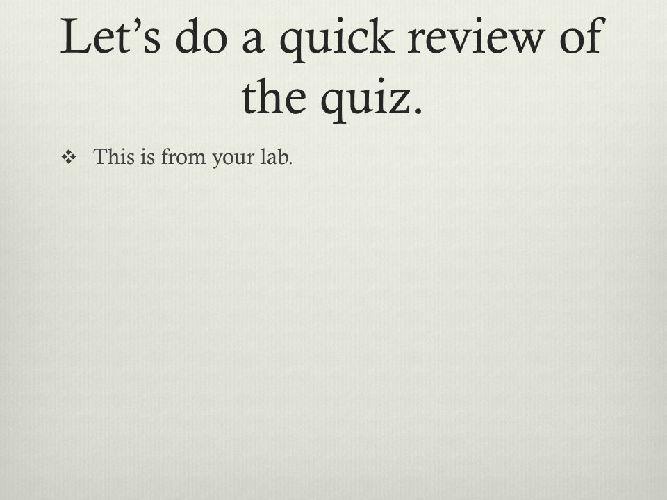 Let's do a quick review of the quiz.  This is from your lab.