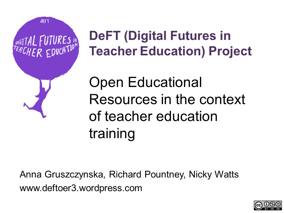 DeFT (Digital Futures in Teacher Education) Project Open Educational Resources in the context of teacher education training Anna Gruszczynska, Richard Pountney, Nicky Watts www.deftoer3.wordpress.com