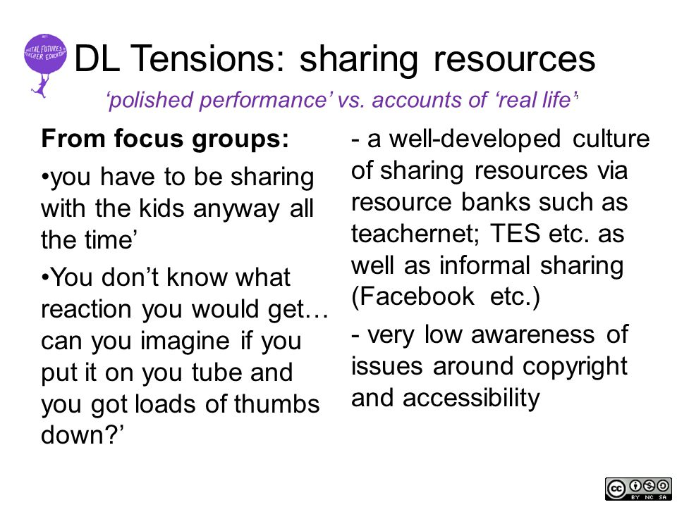 DL Tensions: sharing resources From focus groups: you have to be sharing with the kids anyway all the time' You don't know what reaction you would get… can you imagine if you put it on you tube and you got loads of thumbs down ' - a well-developed culture of sharing resources via resource banks such as teachernet; TES etc.