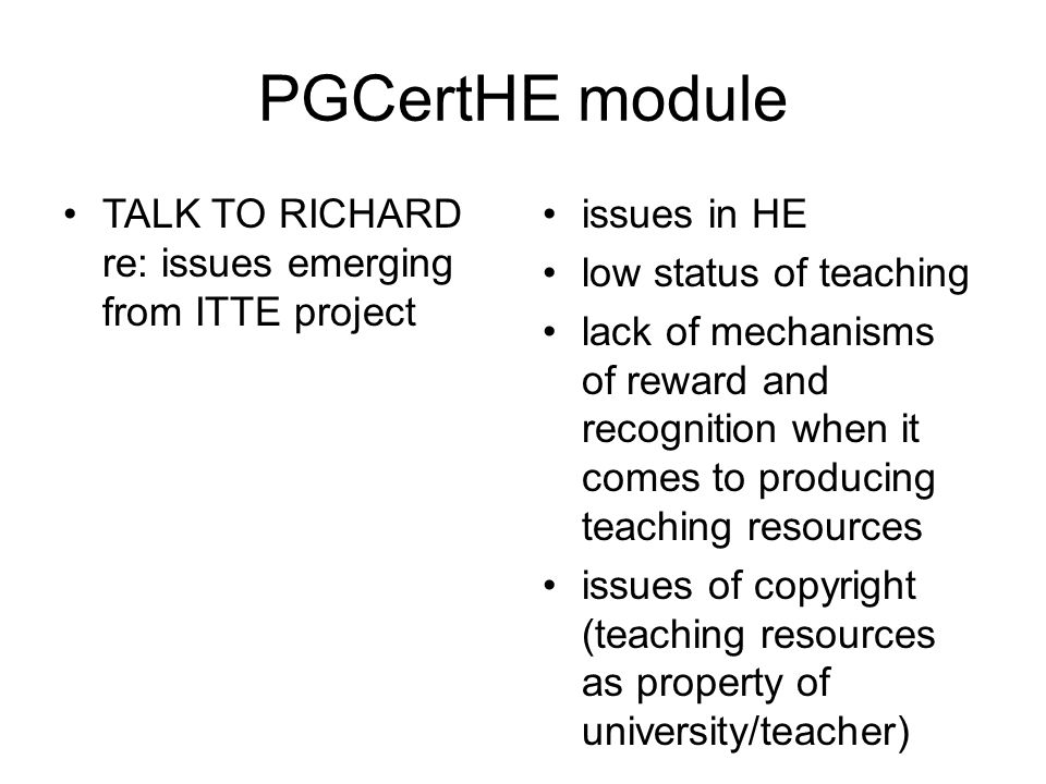 PGCertHE module TALK TO RICHARD re: issues emerging from ITTE project issues in HE low status of teaching lack of mechanisms of reward and recognition when it comes to producing teaching resources issues of copyright (teaching resources as property of university/teacher)
