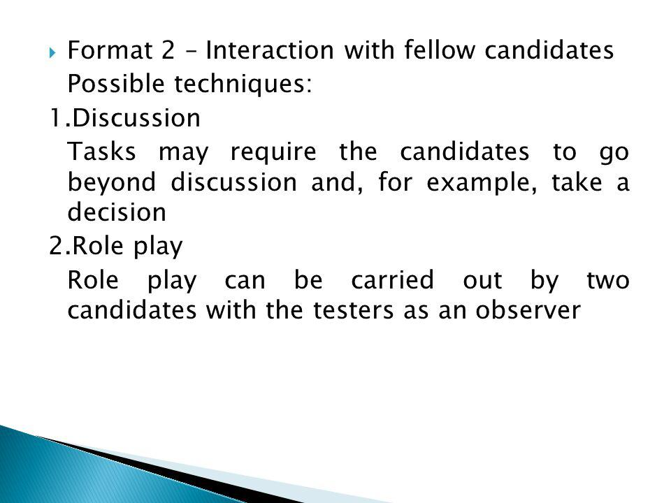 Format 2 – Interaction with fellow candidates Possible techniques: 1.Discussion Tasks may require the candidates to go beyond discussion and, for example, take a decision 2.Role play Role play can be carried out by two candidates with the testers as an observer