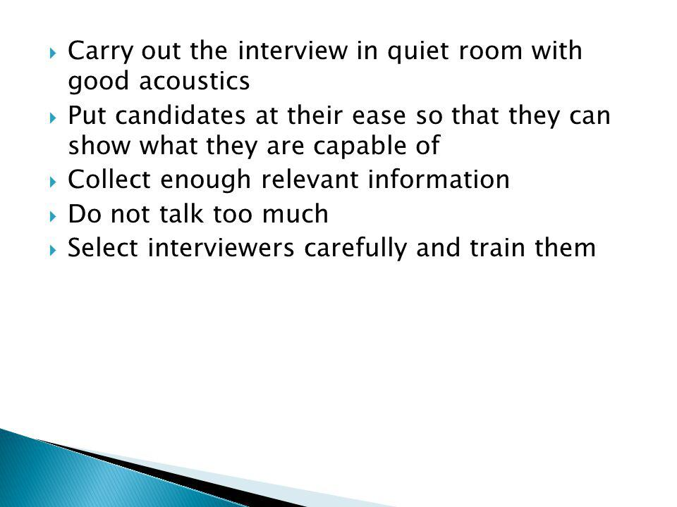  Carry out the interview in quiet room with good acoustics  Put candidates at their ease so that they can show what they are capable of  Collect enough relevant information  Do not talk too much  Select interviewers carefully and train them