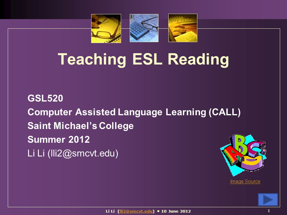 Teaching ESL Reading GSL520 Computer Assisted Language Learning (CALL) Saint Michael's College Summer 2012 Li Li (lli2@smcvt.edu) 1 Image Source Li Li (lli2@smcvt.edu) 10 June 2012lli2@smcvt.edu