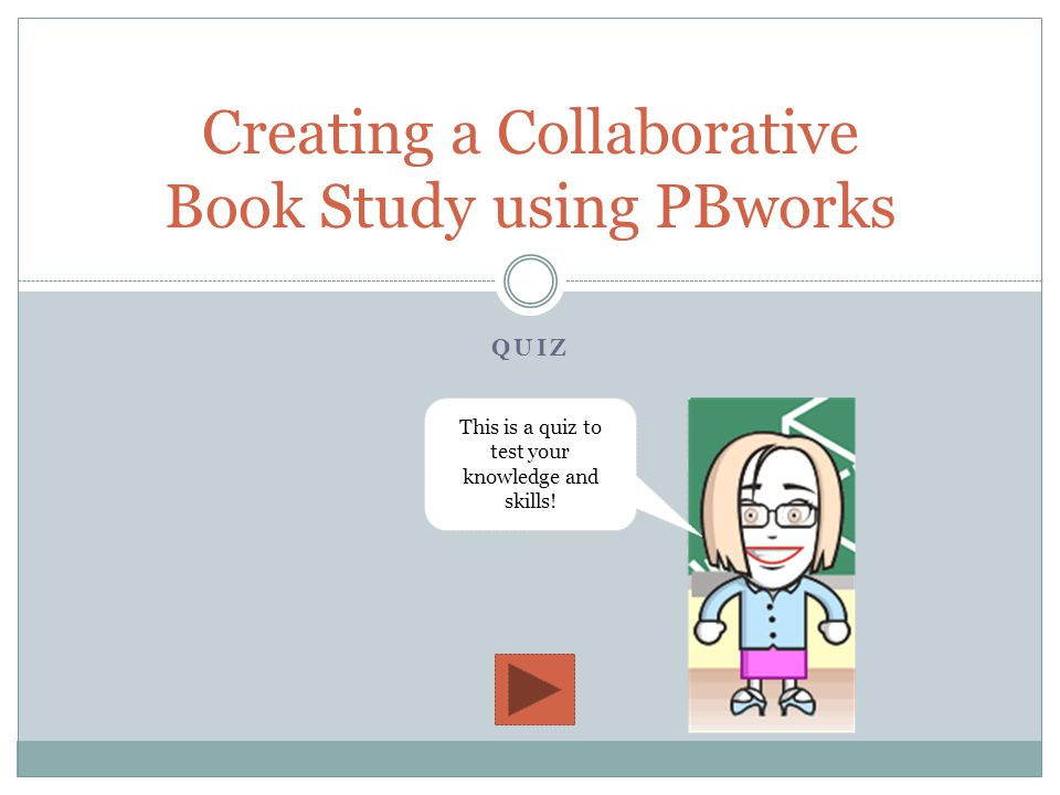 QUIZ Creating a Collaborative Book Study using PBworks This is a quiz to test your knowledge and skills!