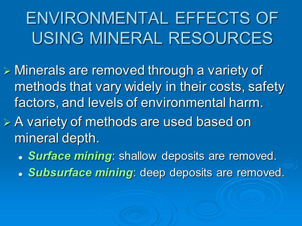 ENVIRONMENTAL EFFECTS OF USING MINERAL RESOURCES  Minerals are removed through a variety of methods that vary widely in their costs, safety factors,