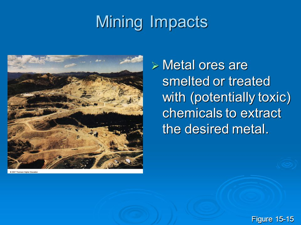 Mining Impacts  Metal ores are smelted or treated with (potentially toxic) chemicals to extract the desired metal. Figure 15-15