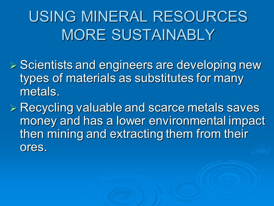 USING MINERAL RESOURCES MORE SUSTAINABLY  Scientists and engineers are developing new types of materials as substitutes for many metals.  Recycling