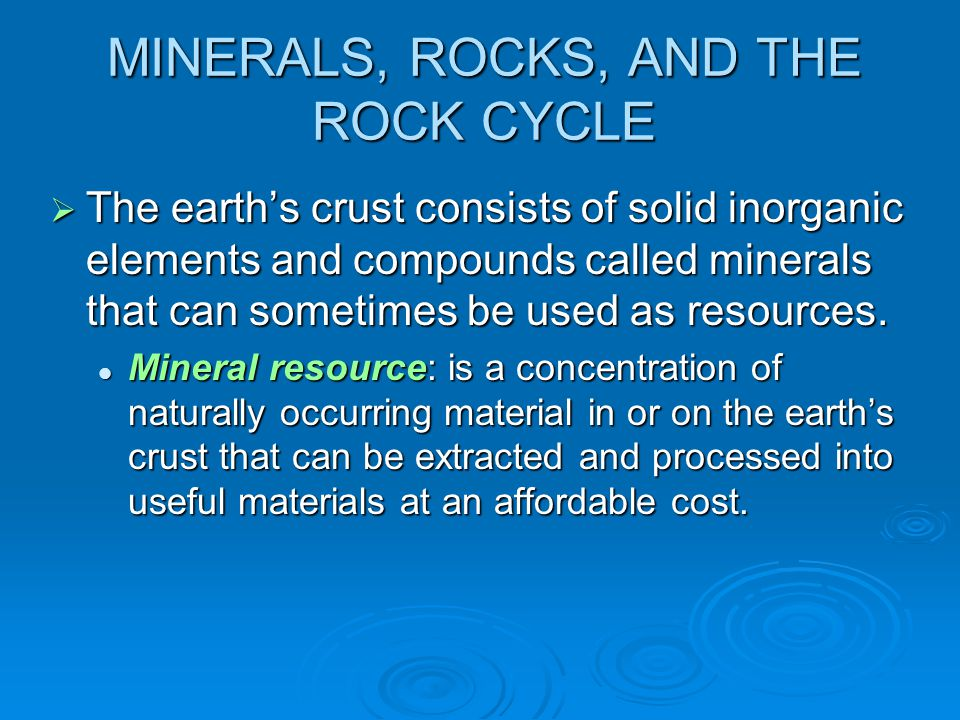 MINERALS, ROCKS, AND THE ROCK CYCLE  The earth's crust consists of solid inorganic elements and compounds called minerals that can sometimes be used