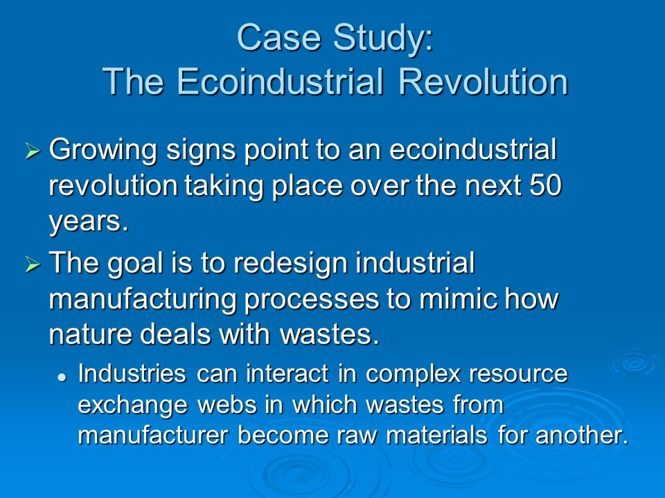 Case Study: The Ecoindustrial Revolution  Growing signs point to an ecoindustrial revolution taking place over the next 50 years.  The goal is to re