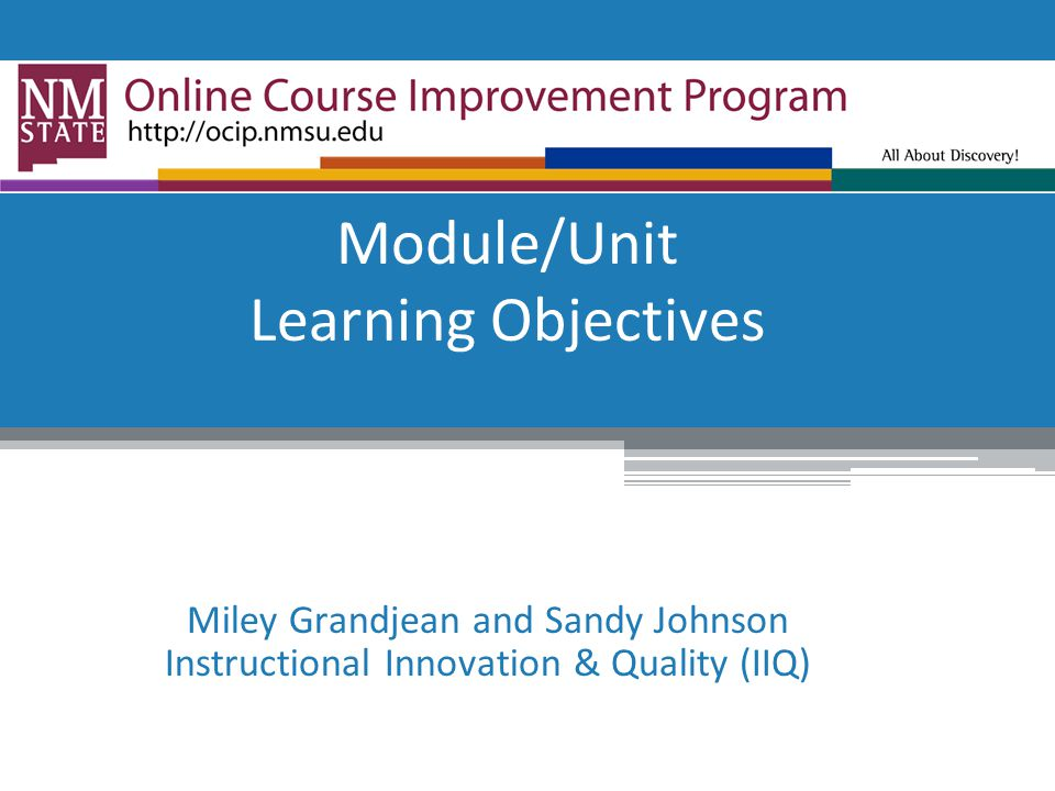 Module/Unit Learning Objectives Miley Grandjean and Sandy Johnson Instructional Innovation & Quality (IIQ)