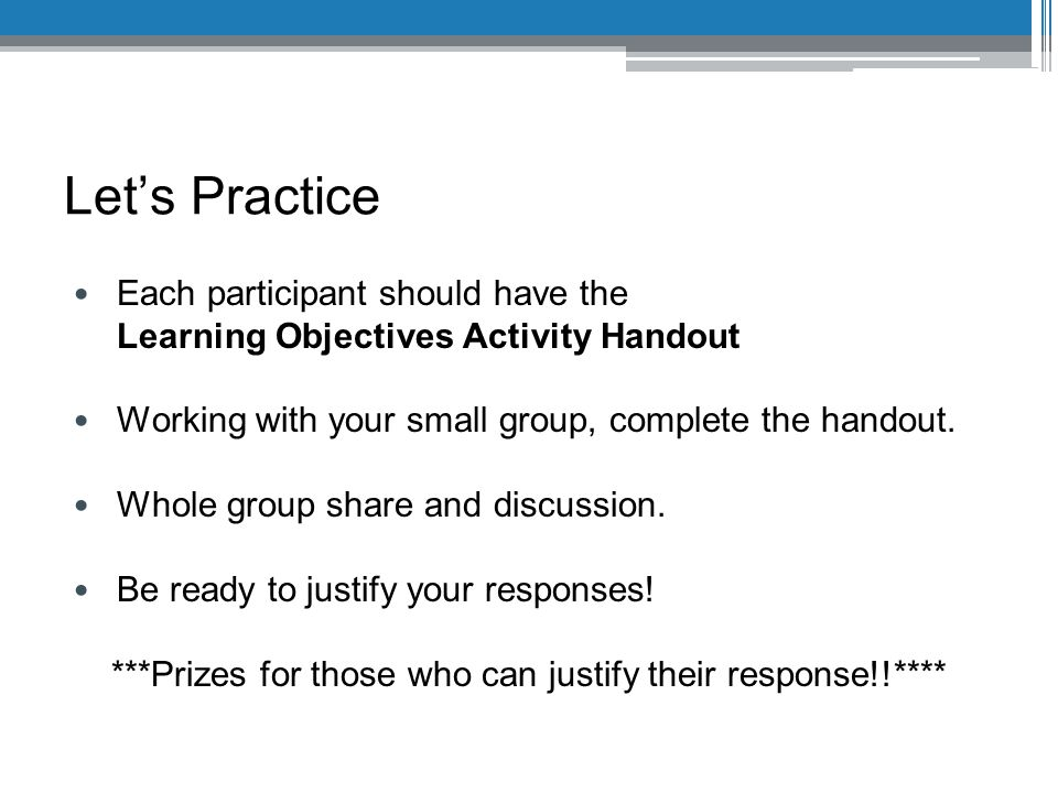 Let's Practice Each participant should have the Learning Objectives Activity Handout Working with your small group, complete the handout.