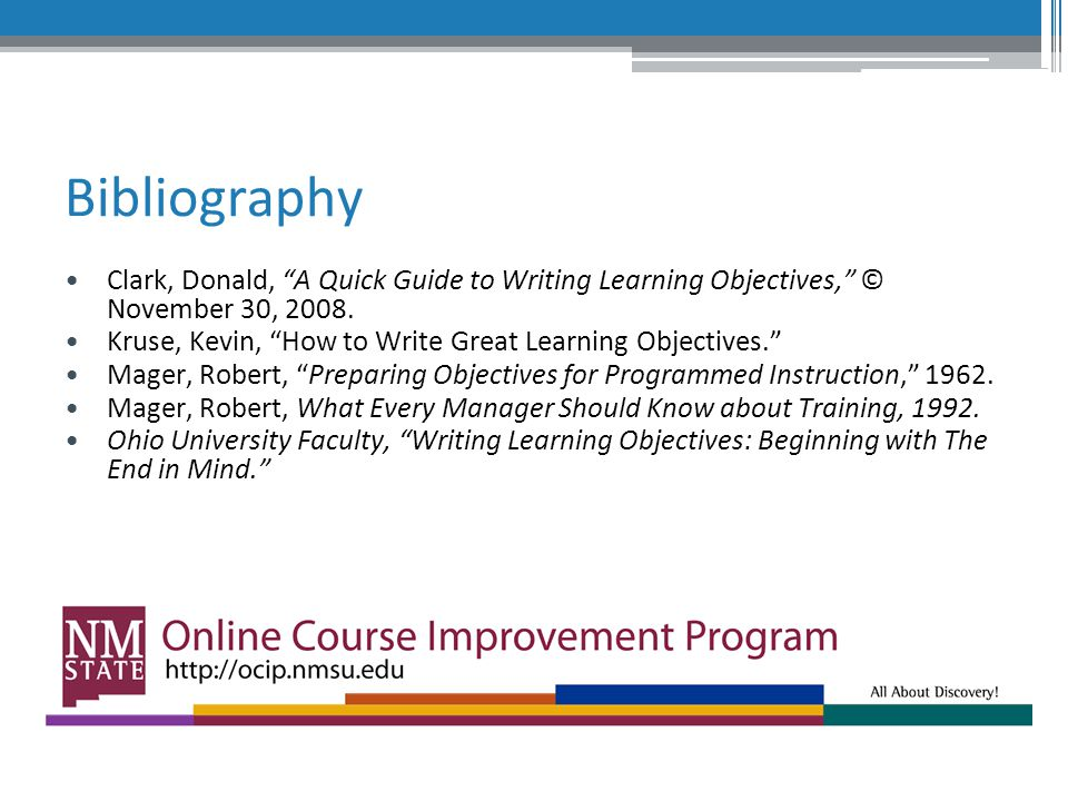 Bibliography Clark, Donald, A Quick Guide to Writing Learning Objectives, © November 30, 2008.