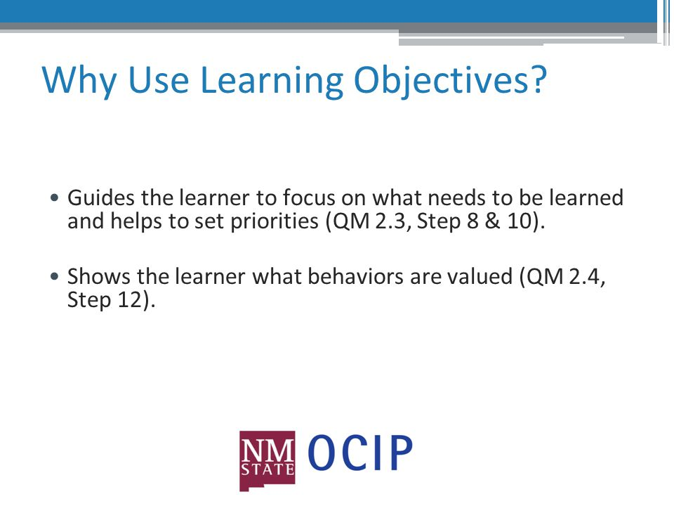 Why Use Learning Objectives.Focuses and organizes the instructor (QM 2.5).