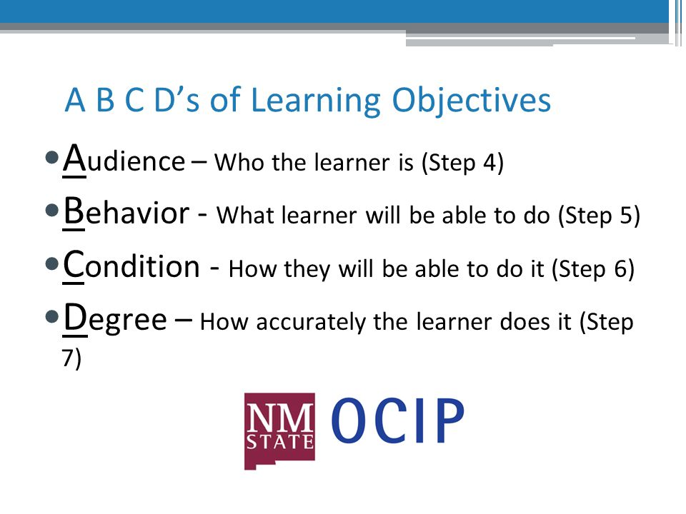 A B C D's of Learning Objectives A udience – Who the learner is (Step 4) B ehavior - What learner will be able to do (Step 5) C ondition - How they will be able to do it (Step 6) D egree – How accurately the learner does it (Step 7)