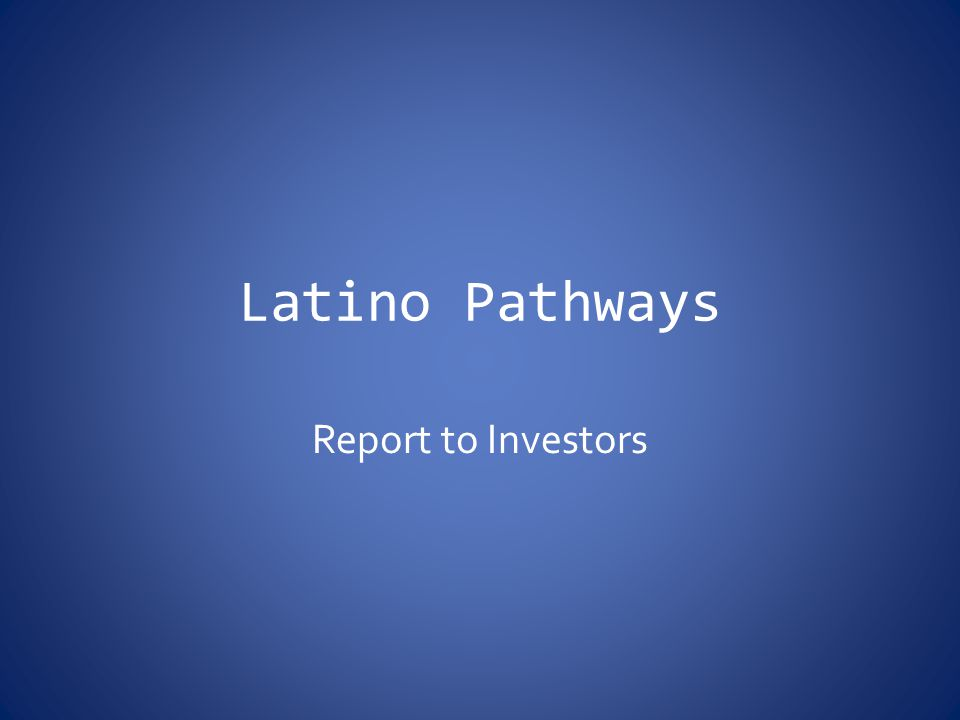 Latino Pathways Report to Investors