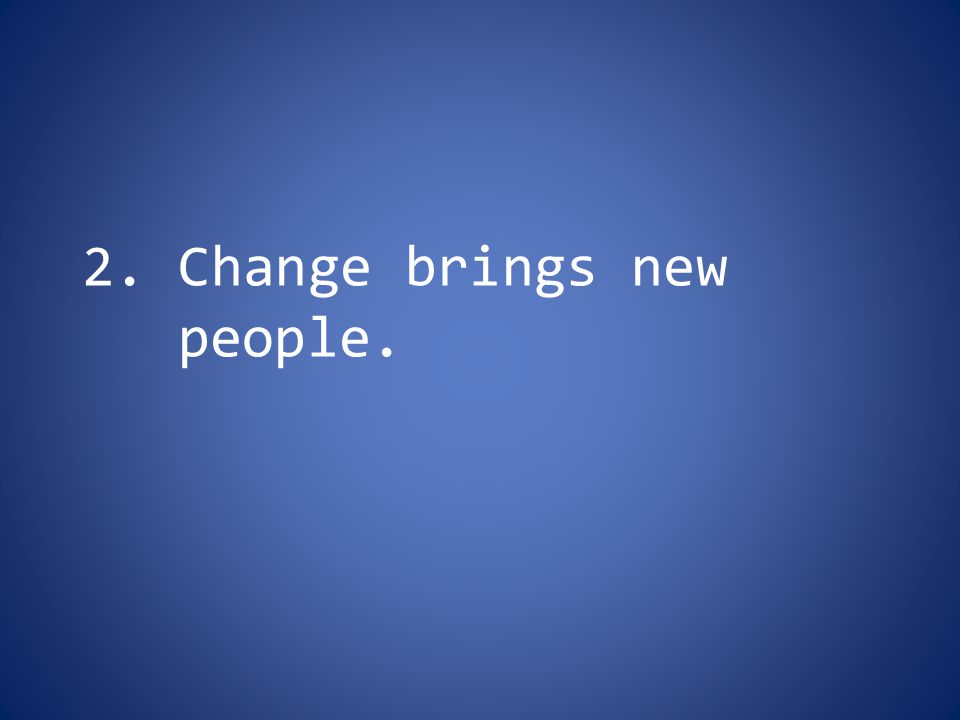 2. Change brings new people.