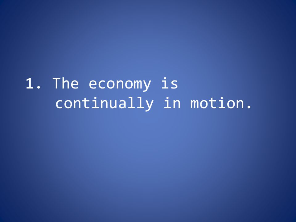 1. The economy is continually in motion.