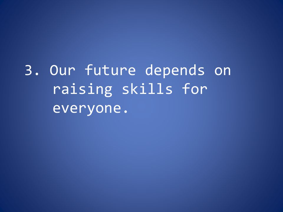 3. Our future depends on raising skills for everyone.