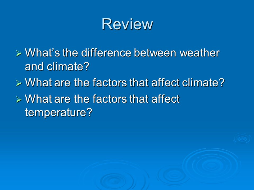 Review  What's the difference between weather and climate?  What are the factors that affect climate?  What are the factors that affect temperature