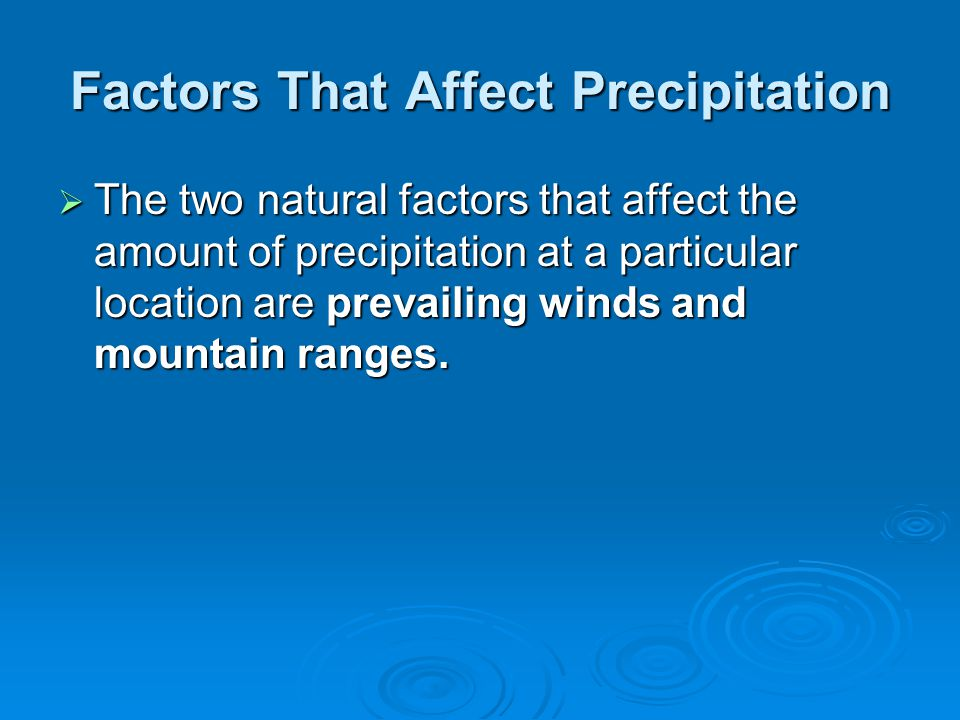 Factors That Affect Precipitation  The two natural factors that affect the amount of precipitation at a particular location are prevailing winds and