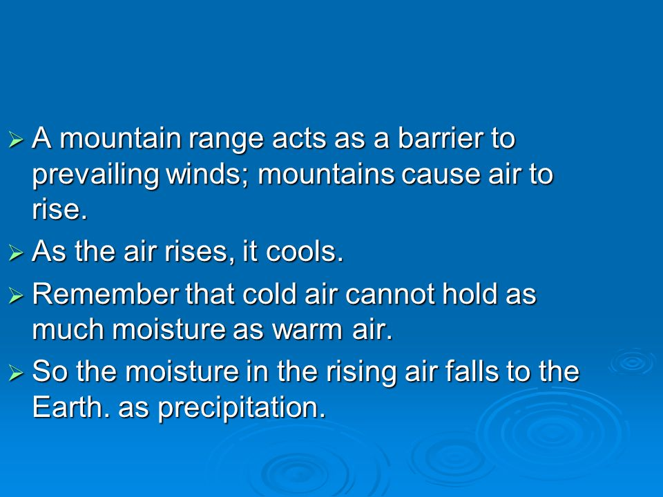  A mountain range acts as a barrier to prevailing winds; mountains cause air to rise.  As the air rises, it cools.  Remember that cold air cannot h