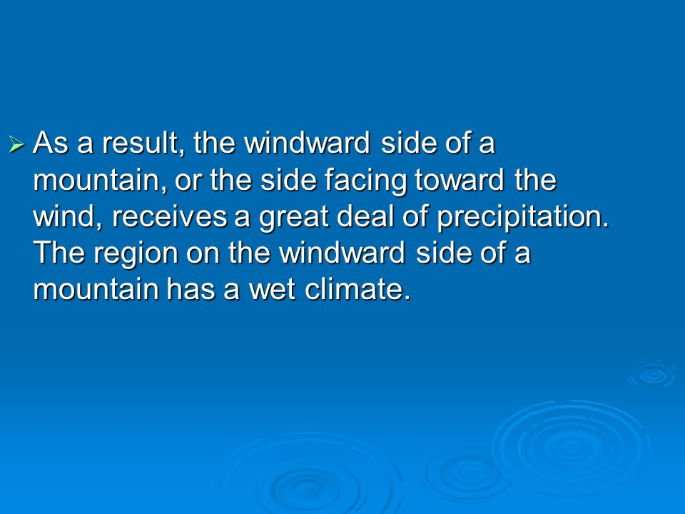  As a result, the windward side of a mountain, or the side facing toward the wind, receives a great deal of precipitation. The region on the windward