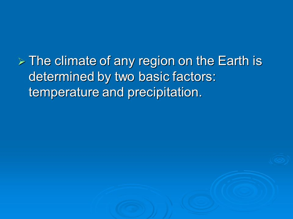  The climate of any region on the Earth is determined by two basic factors: temperature and precipitation.